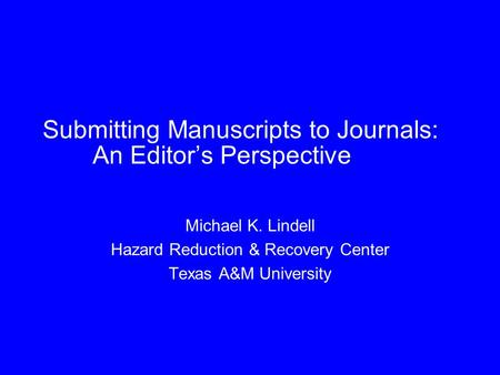 Submitting Manuscripts to Journals: An Editor's Perspective Michael K. Lindell Hazard Reduction & Recovery Center Texas A&M University.