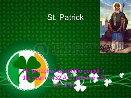St. Patrick He preached about the gospel in the year of 432 A.D. and the rest of his life.