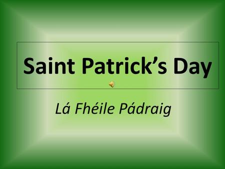 Saint Patrick's Day Lá Fhéile Pádraig. Saint Patrick's Day Irish Religious festival. Celebrated March 17 th of every year. A holiday named after the Patron.