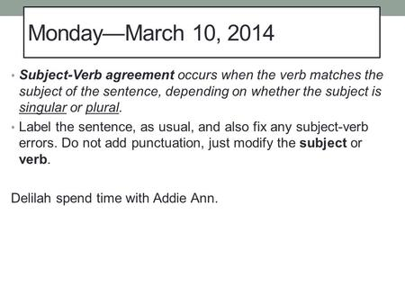 Monday—March 10, 2014 Subject-Verb agreement occurs when the verb matches the subject of the sentence, depending on whether the subject is singular or.