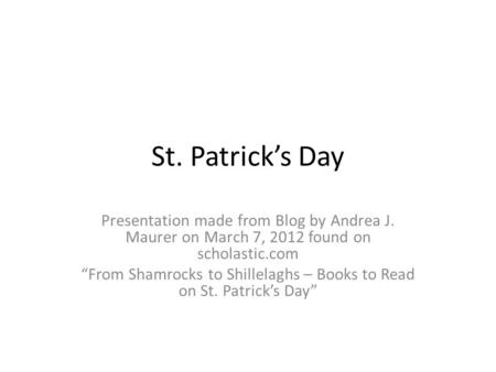 "St. Patrick's Day Presentation made from Blog by Andrea J. Maurer on March 7, 2012 found on scholastic.com ""From Shamrocks to Shillelaghs – Books to Read."