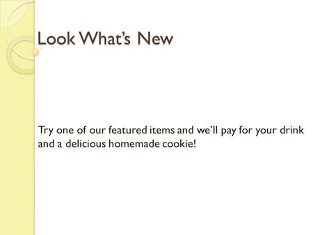 Look What's New Try one of our featured items and we'll pay for your drink and a delicious homemade cookie!