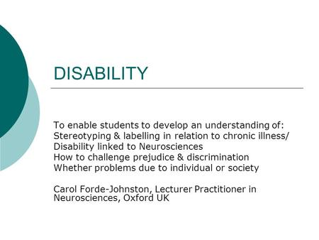 DISABILITY To enable students to develop an understanding of: Stereotyping & labelling in relation to chronic illness/ Disability linked to Neurosciences.