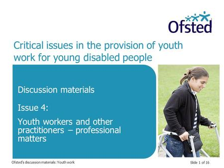 Slide 1 of 16 Critical issues in the provision of youth work for young disabled people Discussion materials Issue 4: Youth workers and other practitioners.