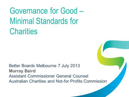 Governance for Good – Minimal Standards for Charities Better Boards Melbourne 7 July 2013 Murray Baird Assistant Commissioner General Counsel Australian.