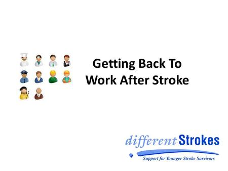 Getting Back To Work After Stroke. What we will cover today Why work after stroke? Who and what can help? Case Study What next?