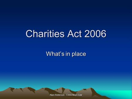 Alan Robinson - Cross Keys Law Charities Act 2006 What's in place.