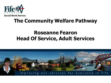 The Community Welfare Pathway Roseanne Fearon Head Of Service, Adult Services Social Work Service.