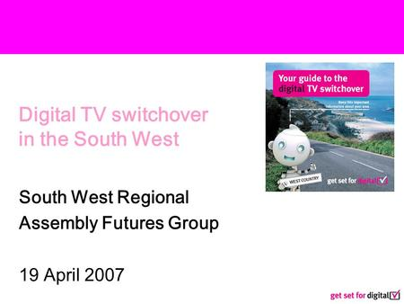 Digital TV switchover in the South West South West Regional Assembly Futures Group 19 April 2007.