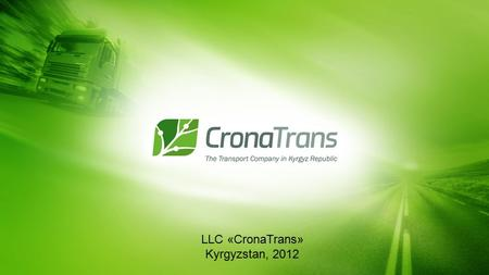 LLC «CronaTrans» Kyrgyzstan, 2012. LLC «CronaTrans» is the successful, dynamic development transportation Company. Using our international experience.