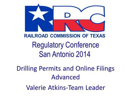 RAILROAD COMMISSION OF TEXAS Regulatory Conference San Antonio 2014 Drilling Permits and Online Filings Advanced Valerie Atkins-Team Leader.