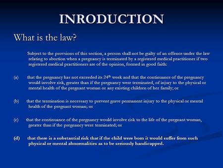 INRODUCTION What is the law? Subject to the provsions of this section, a person shall not be guilty of an offence under the law relating to abortion when.