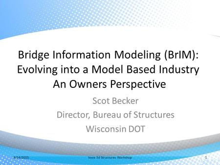 Bridge Information Modeling (BrIM): Evolving into a Model Based Industry An Owners Perspective Scot Becker Director, Bureau of Structures Wisconsin DOT.