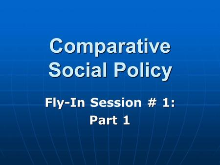 Comparative Social Policy Fly-In # 1: Fly-In Session # 1: Part 1.