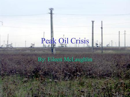 Peak Oil Crisis By: Eileen McLaughlin. Two Main Points Hubbert's Peak and the declining oil resources The options that may be used for alternative energy.