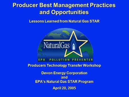 Producer Best Management Practices and Opportunities Lessons Learned from Natural Gas STAR Producers Technology Transfer Workshop Devon Energy Corporation.