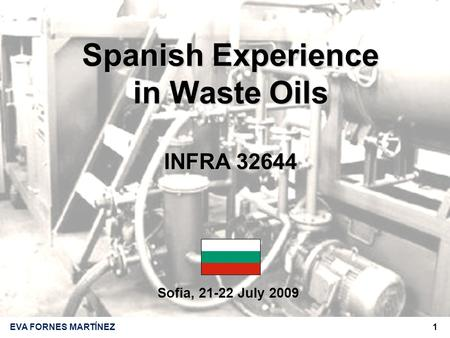 1EVA FORNES MARTÍNEZ Sofia, 21-22 July 2009 Spanish Experience in Waste Oils INFRA 32644.