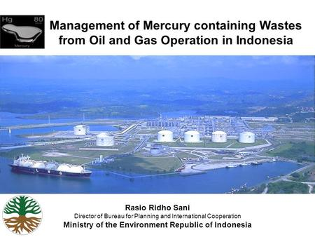 1 Management of Mercury containing Wastes from Oil and Gas Operation in Indonesia Rasio Ridho Sani Director of Bureau for Planning and International Cooperation.