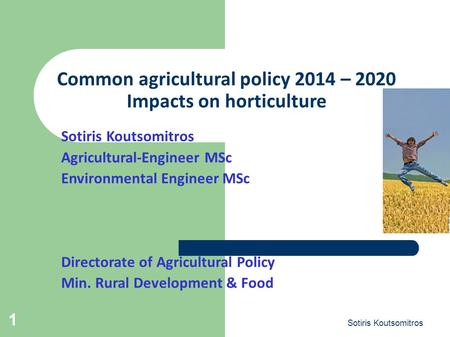Sotiris Koutsomitros 1 Common agricultural policy 2014 – 2020 Impacts on horticulture Sotiris Koutsomitros Agricultural-Engineer MSc Environmental Engineer.