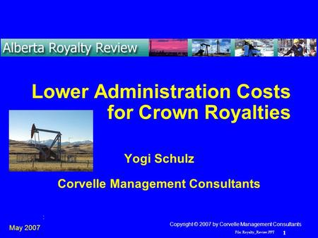 File: Royalty_Review.PPT 1 Yogi Schulz Lower Administration Costs Lower Administration Costs for Crown Royalties Yogi Schulz Corvelle Management Consultants.