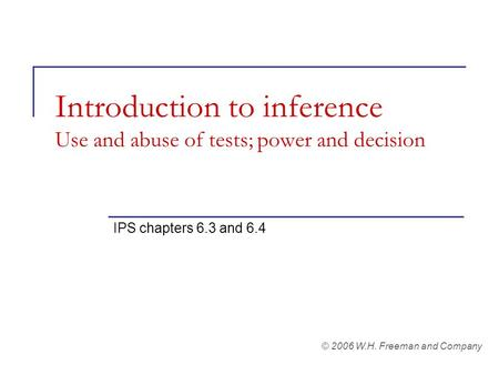 Introduction to inference Use and abuse of tests; power and decision IPS chapters 6.3 and 6.4 © 2006 W.H. Freeman and Company.