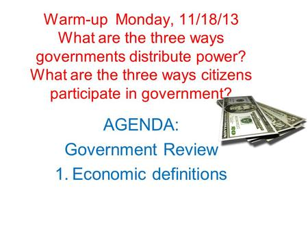 Warm-up Monday, 11/18/13 What are the three ways governments distribute power? What are the three ways citizens participate in government? AGENDA: Government.
