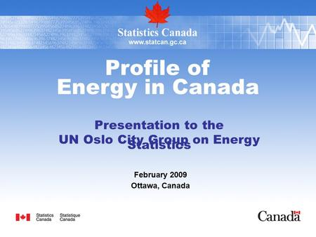 Profile of Energy in Canada Presentation to the UN Oslo City Group on Energy Statistics February 2009 Ottawa, Canada.