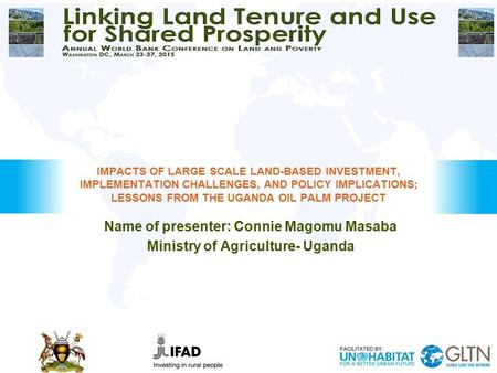 Name of presenter: Connie Magomu Masaba Ministry of Agriculture- Uganda IMPACTS OF LARGE SCALE LAND-BASED INVESTMENT, IMPLEMENTATION CHALLENGES, AND POLICY.