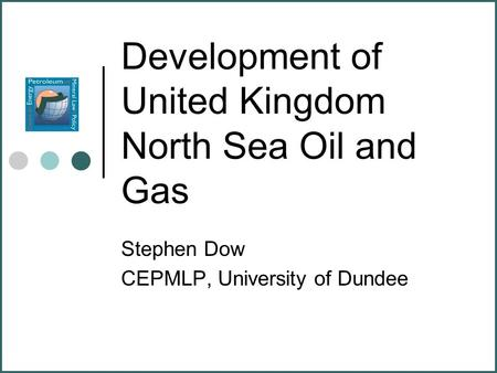 Development of United Kingdom North Sea Oil and Gas Stephen Dow CEPMLP, University of Dundee.