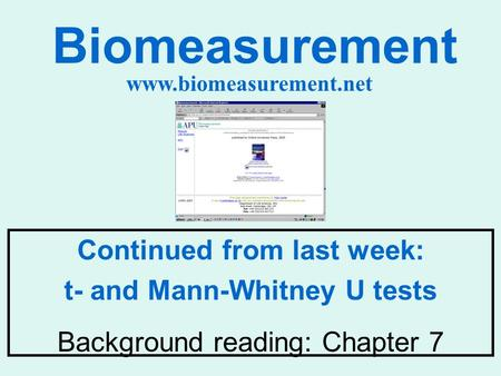 Biomeasurement Continued from last week: t- and Mann-Whitney U tests Background reading: Chapter 7 www.biomeasurement.net.