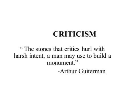 "CRITICISM "" The stones that critics hurl with harsh intent, a man may use to build a monument."" -Arthur Guiterman."