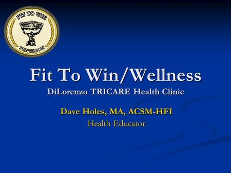 Fit To Win/Wellness DiLorenzo TRICARE Health Clinic Dave Holes, MA, ACSM-HFI Health Educator.