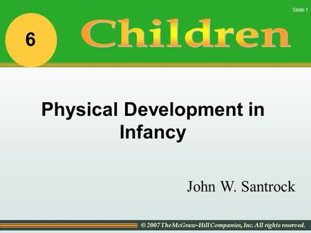 © 2007 The McGraw-Hill Companies, Inc. All rights reserved. Slide 1 John W. Santrock Physical Development in Infancy 6.