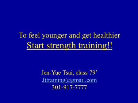 To feel younger and get healthier Start strength training!! Jen-Yue Tsai, class 79' 301-917-7777.