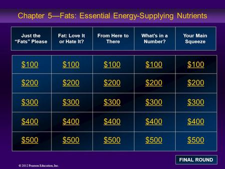 © 2012 Pearson Education, Inc. Chapter 5—Fats: Essential Energy-Supplying Nutrients $100 $200 $300 $400 $500 $100$100$100 $200 $300 $400 $500 Just the.