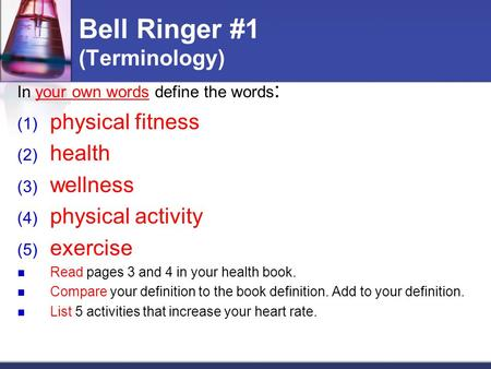 Bell Ringer #1 (Terminology) In your own words define the words : (1) physical fitness (2) health (3) wellness (4) physical activity (5) exercise Read.