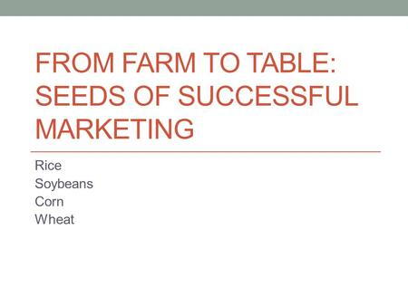 FROM FARM TO TABLE: SEEDS OF SUCCESSFUL MARKETING Rice Soybeans Corn Wheat.