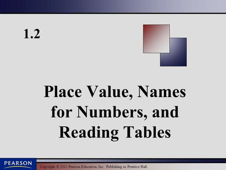 Copyright © 2011 Pearson Education, Inc. Publishing as Prentice Hall. 1.2 Place Value, Names for Numbers, and Reading Tables.