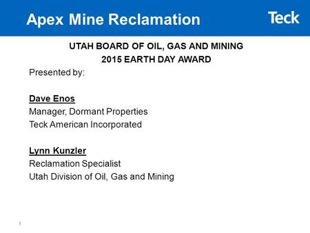 Apex Mine Reclamation UTAH BOARD OF OIL, GAS AND MINING 2015 EARTH DAY AWARD Presented by: Dave Enos Manager, Dormant Properties Teck American Incorporated.