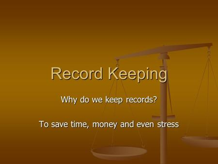 Record Keeping Why do we keep records? To save time, money and even stress.