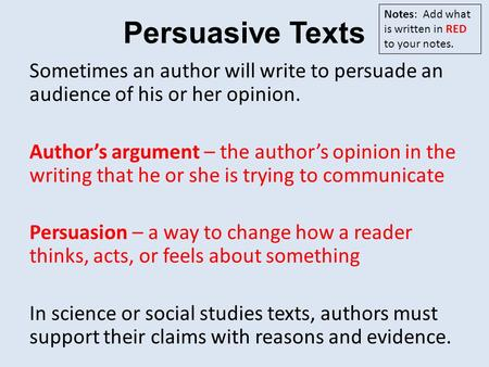 Persuasive Texts Sometimes an author will write to persuade an audience of his or her opinion. Author's argument – the author's opinion in the writing.