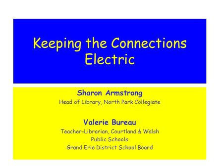 Keeping the Connections Electric Sharon Armstrong Head of Library, North Park Collegiate Valerie Bureau Teacher-Librarian, Courtland & Walsh Public Schools.