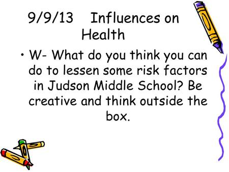 9/9/13 Influences on Health W- What do you think you can do to lessen some risk factors in Judson Middle School? Be creative and think outside the box.