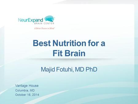 Best Nutrition for a Fit Brain Majid Fotuhi, MD PhD Vantage House Columbia, MD October 16, 2014.