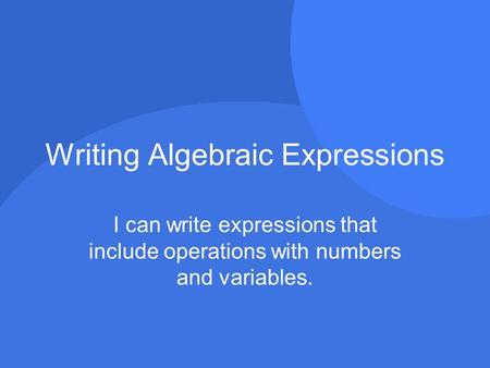 Writing Algebraic Expressions I can write expressions that include operations with numbers and variables.