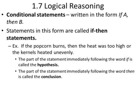 1.7 Logical Reasoning Conditional statements – written in the form If A, then B. Statements in this form are called if-then statements. – Ex. If the popcorn.