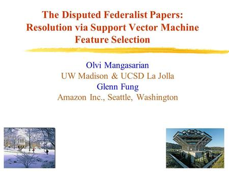 The Disputed Federalist Papers: Resolution via Support Vector Machine Feature Selection Olvi Mangasarian UW Madison & UCSD La Jolla Glenn Fung Amazon Inc.,