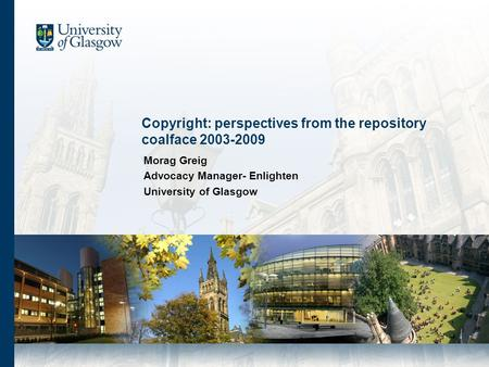 Copyright: perspectives from the repository coalface 2003-2009 Morag Greig Advocacy Manager- Enlighten University of Glasgow.