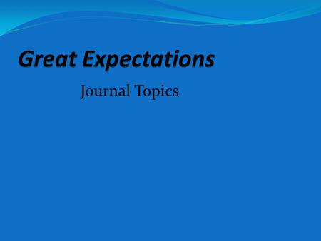 Journal Topics. Expectations Who in your life has expectations for you (parents, siblings, grandparents, coaches, mentors, etc.)? What are their expectations.