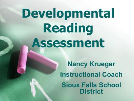 Developmental Reading Assessment Nancy Krueger Instructional Coach Sioux Falls School District.
